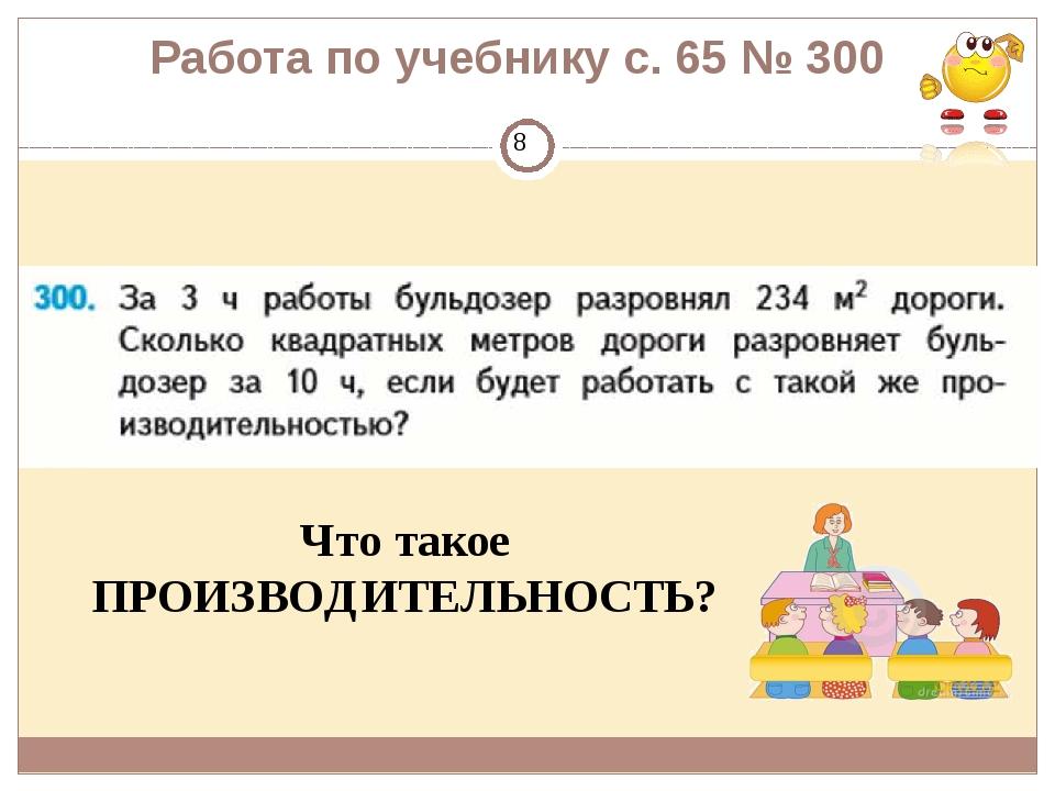 Работа по учебнику с. 65 № 300 Что такое ПРОИЗВОДИТЕЛЬНОСТЬ?