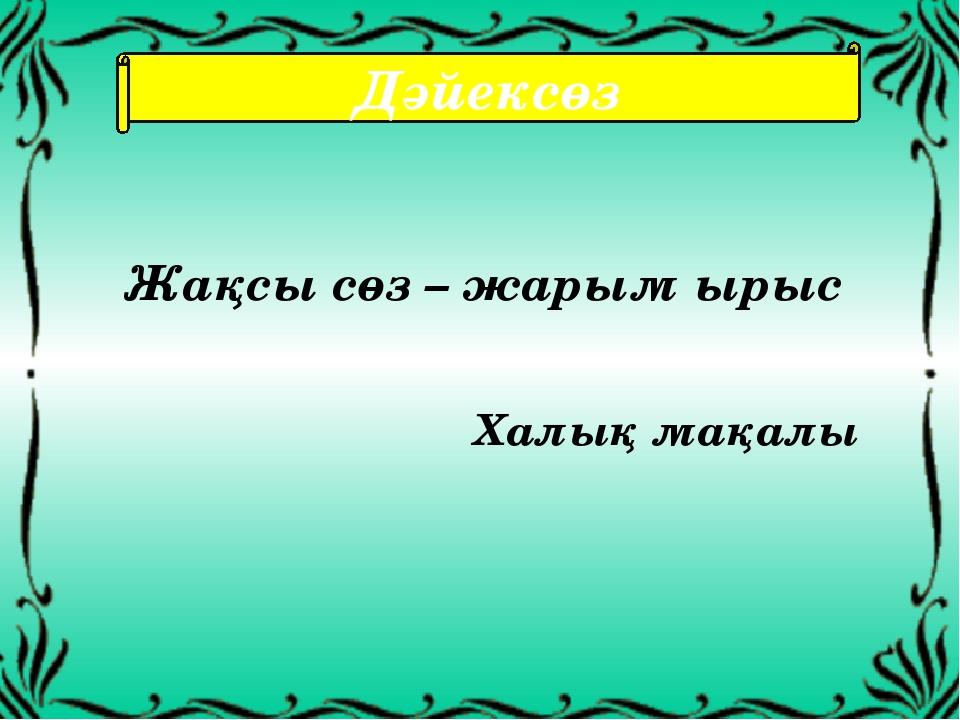 Дәйексөз Жақсы сөз – жарым ырыс Халық мақалы