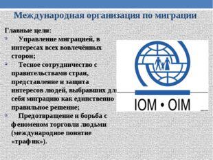 Международная организация по миграции Главные цели: Управление миграцией, в и