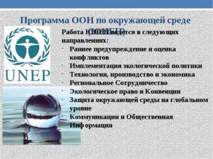 Программа ООН по окружающей среде (ЮНЕП) Работа ЮНЕП ведётся в следующих напр
