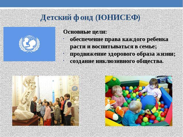 Детский фонд (ЮНИСЕФ) Основные цели: обеспечение права каждого ребенка расти...