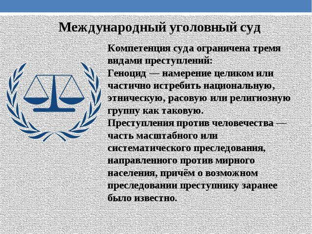 Международный уголовный суд Компетенция суда ограничена тремя видами преступл...