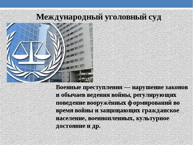 Международный уголовный суд Военные преступления— нарушение законов и обычае...