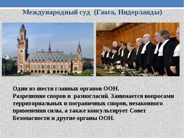 Международный суд (Гаага, Нидерланды) Один из шести главных органов ООН. Разр...