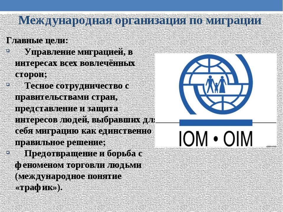 Международная организация по миграции Главные цели: Управление миграцией, в и...