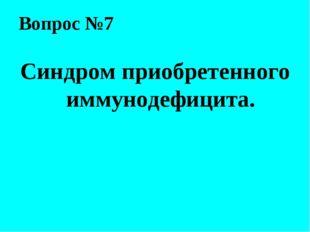 Вопрос №7 Синдром приобретенного иммунодефицита.