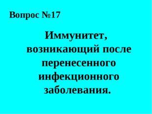 Вопрос №17 Иммунитет, возникающий после перенесенного инфекционного заболеван