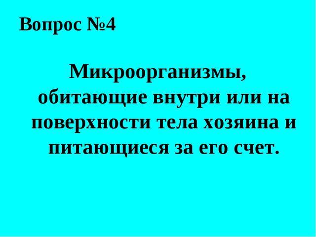 Вопрос №4 Микроорганизмы, обитающие внутри или на поверхности тела хозяина и...
