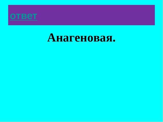 ответ Анагеновая.
