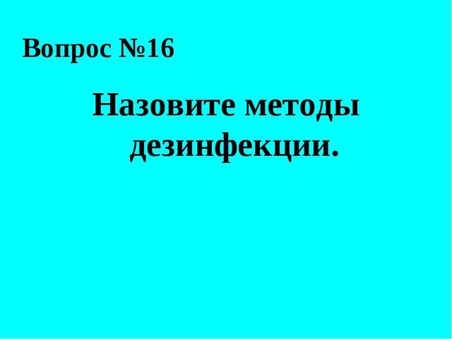 Вопрос №16 Назовите методы дезинфекции.