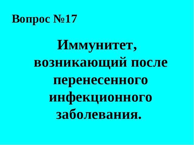 Вопрос №17 Иммунитет, возникающий после перенесенного инфекционного заболеван...