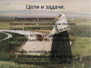 Цели и задачи: Проследить влияние православных традиций на поэзию Сергея Есен