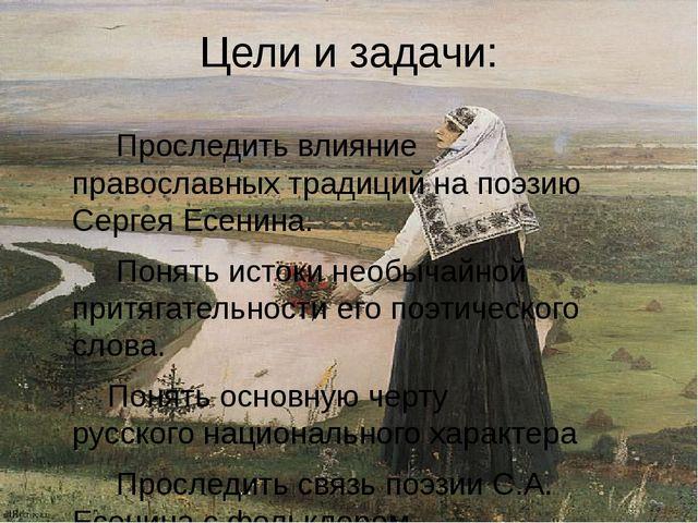Цели и задачи: Проследить влияние православных традиций на поэзию Сергея Есен...
