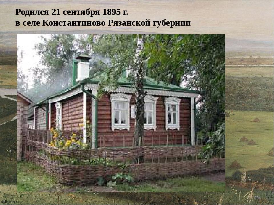 Родился 21 сентября 1895 г. в селе Константиново Рязанской губернии