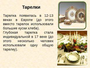 Тарелка появилась в 12-13 веках в Европе (до этого вместо тарелок использовал