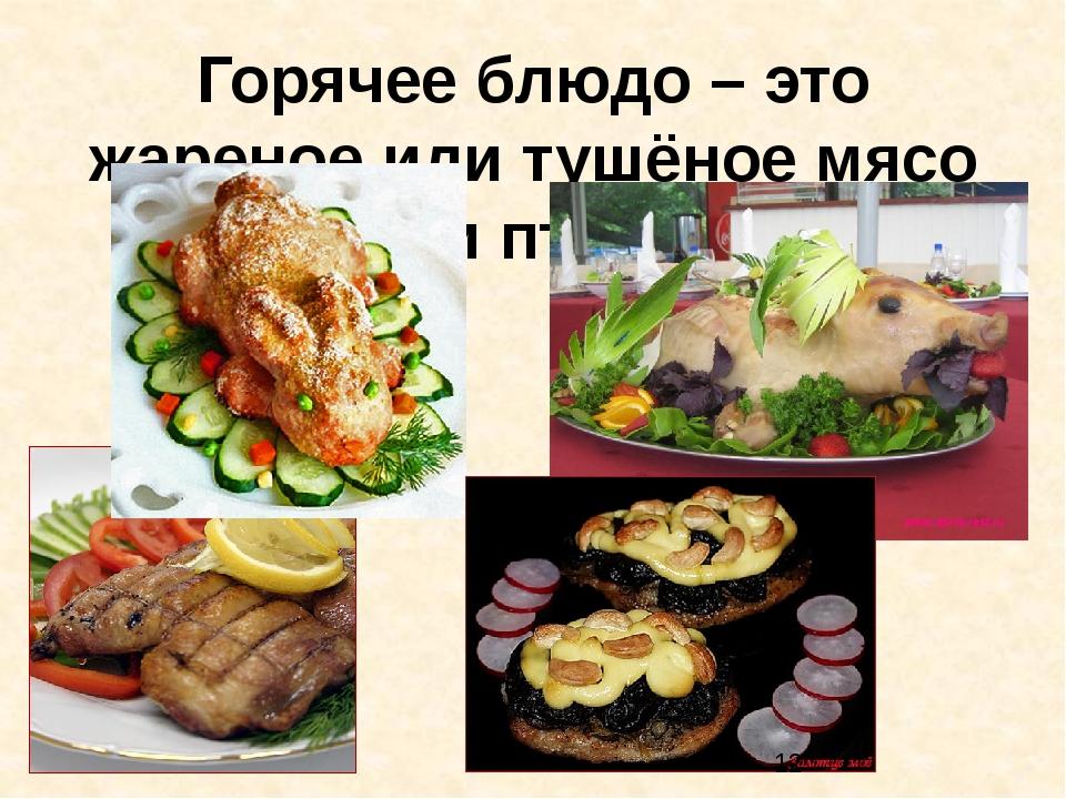 Горячее блюдо – это жареное или тушёное мясо или птица.