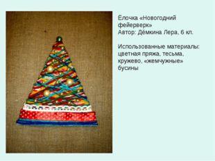 Ёлочка «Новогодний фейерверк» Автор: Дёмкина Лера, 6 кл. Использованные матер