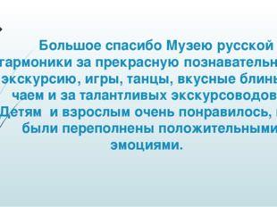 Большое спасибо Музею русской гармоники за прекрасную познавательную экскурс