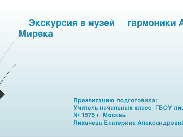 Экскурсия в музей гармоники А. Мирека Презентацию подготовила: Учитель начал...