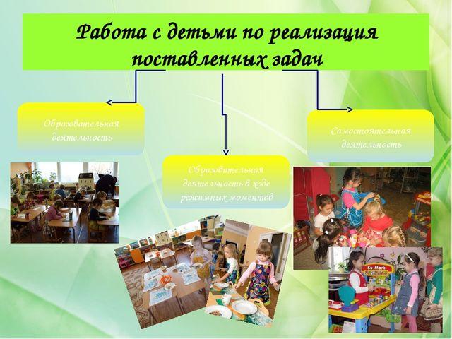 Работа с детьми по реализация поставленных задач Образовательная деятельность...
