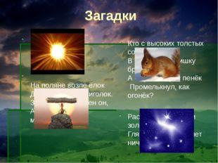 Загадки Что выше леса, Краше света, Без огня горит? На поляне возле ёлок Дом