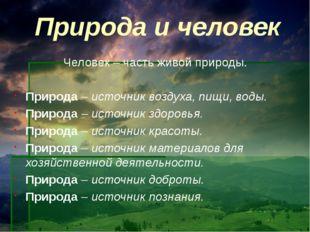Природа и человек Человек – часть живой природы. Природа – источник воздуха,