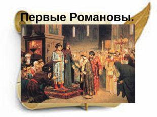 К первым Романовым историки относят Михаила Фёдоровича (1613 - 1645 гг.) и ег