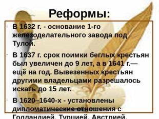 Реформы: В 1632 г. - основание 1-го железоделательного завода под Тулой. В 16