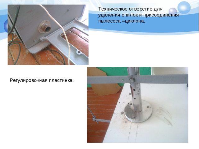 Техническое отверстие для удаления опилок и присоединения пылесоса –циклона....