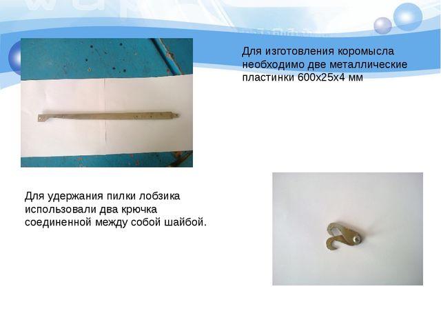 Для изготовления коромысла необходимо две металлические пластинки 600х25х4 мм...