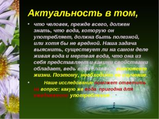 Актуальность в том, что человек, прежде всего, должен знать, что вода, котору