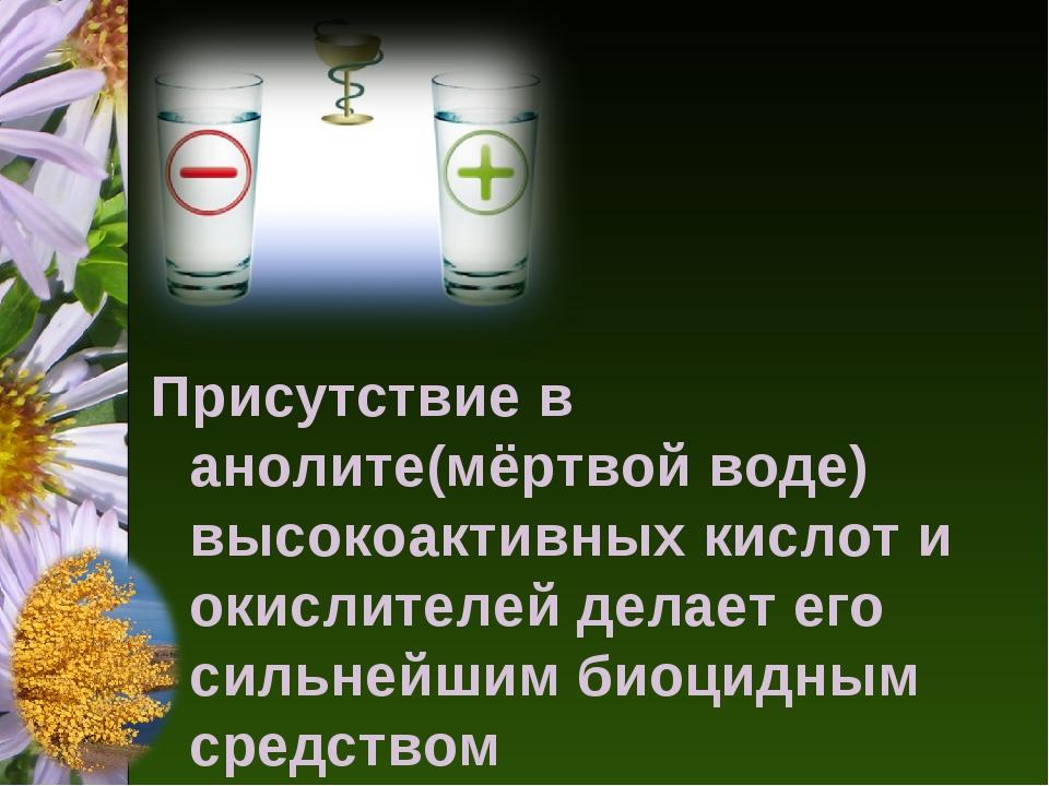 Присутствие в анолите(мёртвой воде) высокоактивных кислот и окислителей делае...