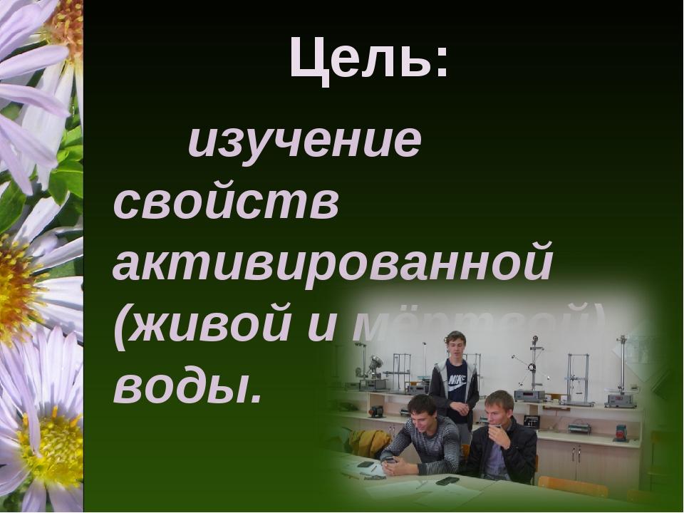 Цель: изучение свойств активированной (живой и мёртвой) воды.