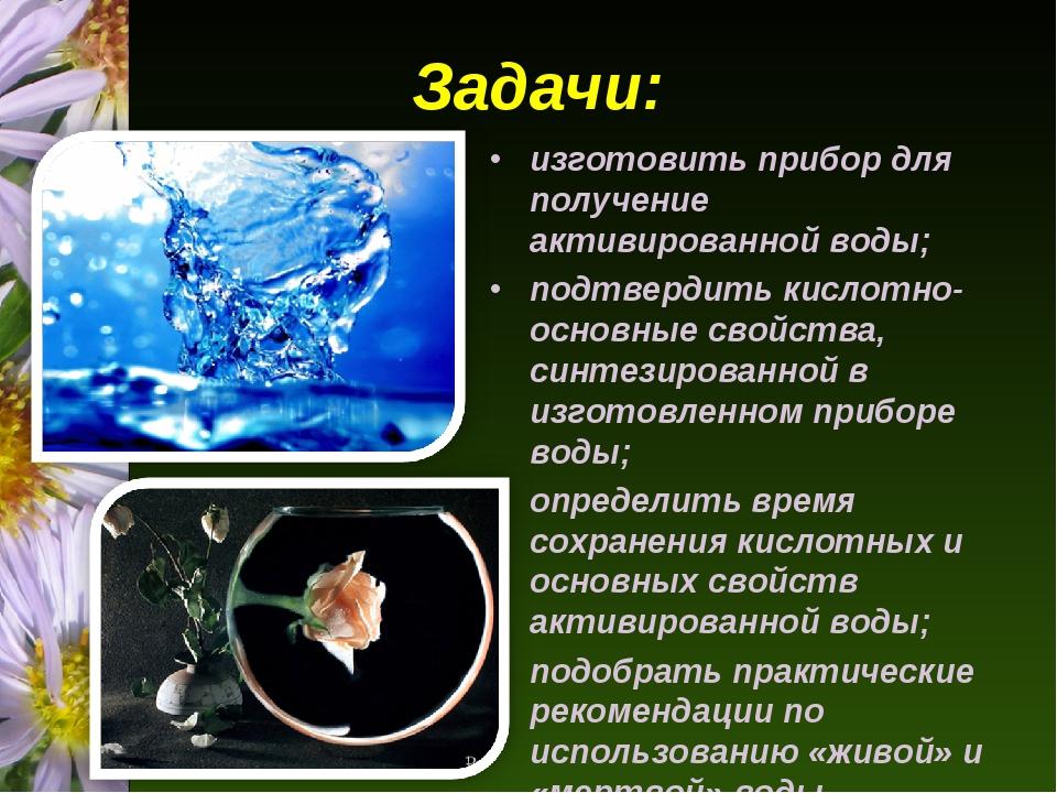 Задачи: изготовить прибор для получение активированной воды; подтвердить кис...