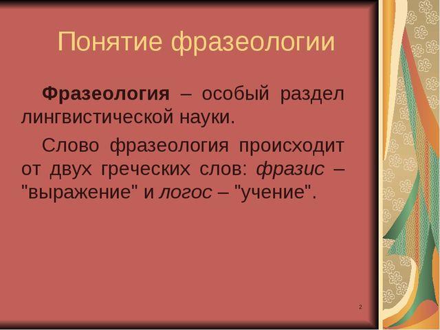 * Фразеология – особый раздел лингвистической науки. Слово фразеология происх...