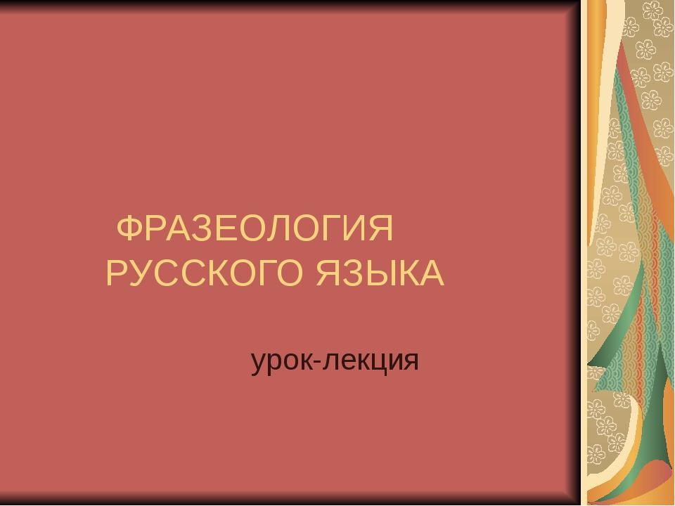 ФРАЗЕОЛОГИЯ РУССКОГО ЯЗЫКА урок-лекция