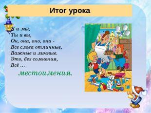 Итог урока Я и мы, Ты и вы, Он, она, оно, они - Все слова отличные, Важные и