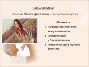 Члены партии: Копорова Варвара Дмитриевна – председатель партии Обязанности: