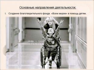 Основные направления деятельности: Создание благотворительного фонда «Всем ми