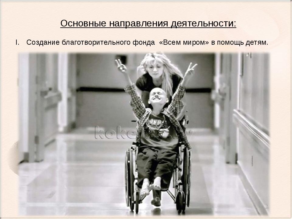 Основные направления деятельности: Создание благотворительного фонда «Всем ми...