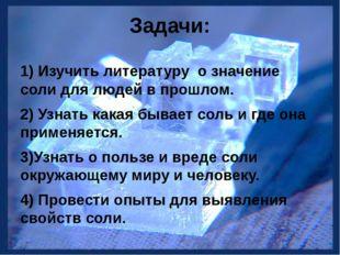 Задачи: 1) Изучить литературу о значение соли для людей в прошлом. 2) Узнать