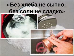 «Без хлеба не сытно, без соли не сладко»