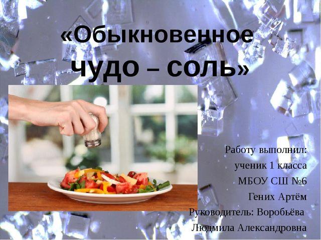 «Обыкновенное чудо – соль» Работу выполнил: ученик 1 класса МБОУ СШ №6 Гених...