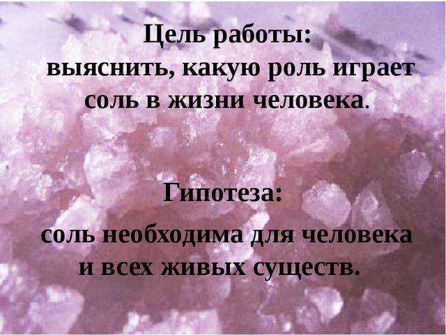 Гипотеза: соль необходима для человека и всех живых существ. Цель работы: в...