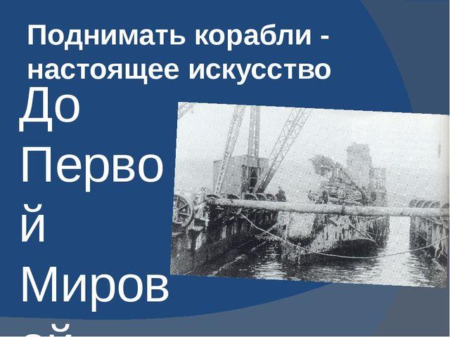 Поднимать корабли - настоящее искусство До Первой Мировой войны было всего ок...
