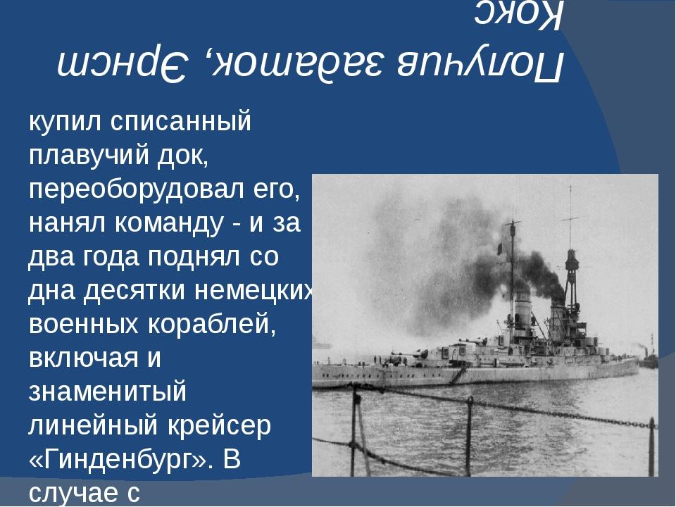 Получив задаток, Эрнст Кокс купил списанный плавучий док, переоборудовал его,...