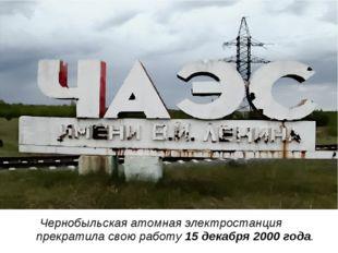 Чернобыльская атомная электростанция прекратила свою работу 15 декабря 200