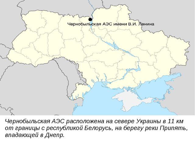 Чернобыльская АЭС расположена на севере Украины в 11 км от границы с республи...