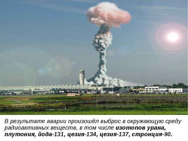 В результате аварии произошёл выброс в окружающую среду радиоактивных веществ...