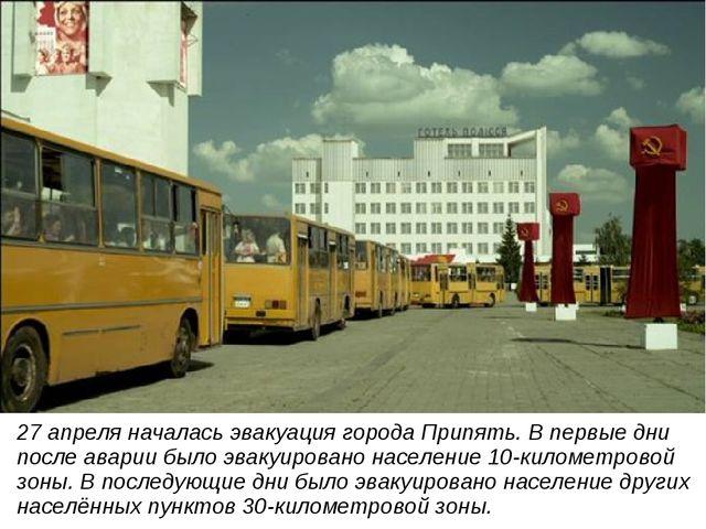 27 апреля началась эвакуация города Припять. В первые дни после аварии было э...